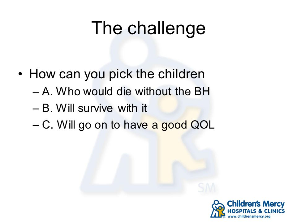 The challenge How can you pick the children –A. Who would die without the BH –B. Will survive with it –C. Will go on to have a good QOL
