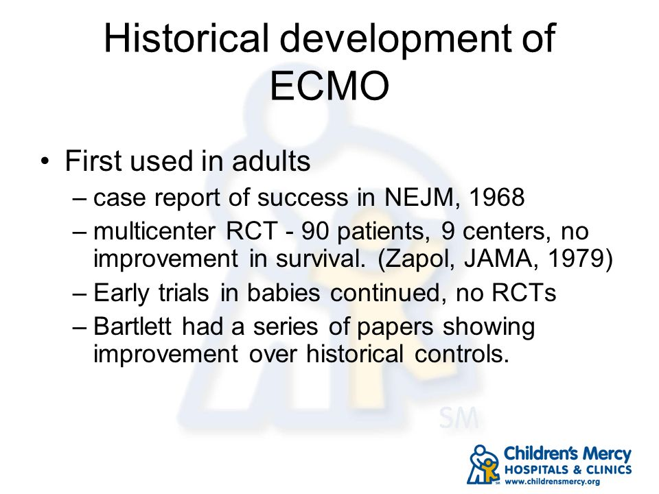 Historical development of ECMO First used in adults –case report of success in NEJM, 1968 –multicenter RCT - 90 patients, 9 centers, no improvement in