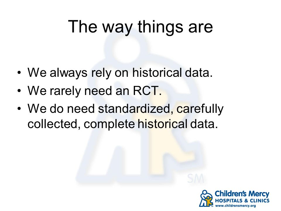 The way things are We always rely on historical data. We rarely need an RCT. We do need standardized, carefully collected, complete historical data.
