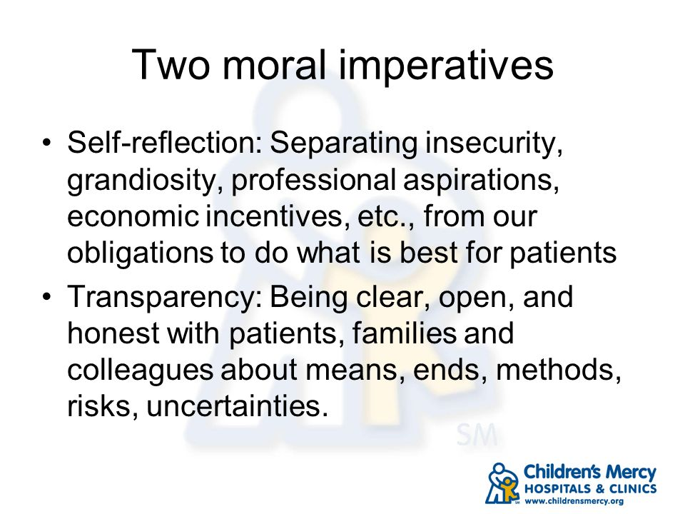 Two moral imperatives Self-reflection: Separating insecurity, grandiosity, professional aspirations, economic incentives, etc., from our obligations t