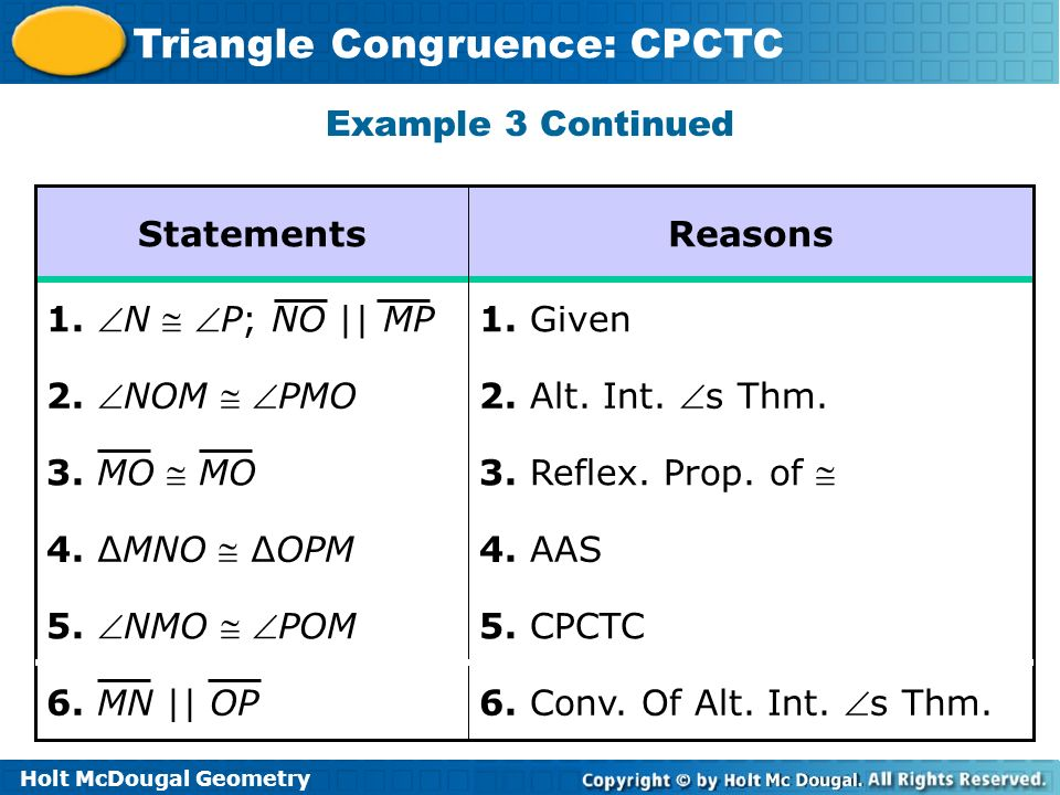 Holt McDougal Geometry Triangle Congruence: CPCTC 5. CPCTC 5. NMO POM 6. Conv. Of Alt. Int. s Thm. 4. AAS 4. MNO OPM 3. Reflex. Prop. of 2. Alt. Int.