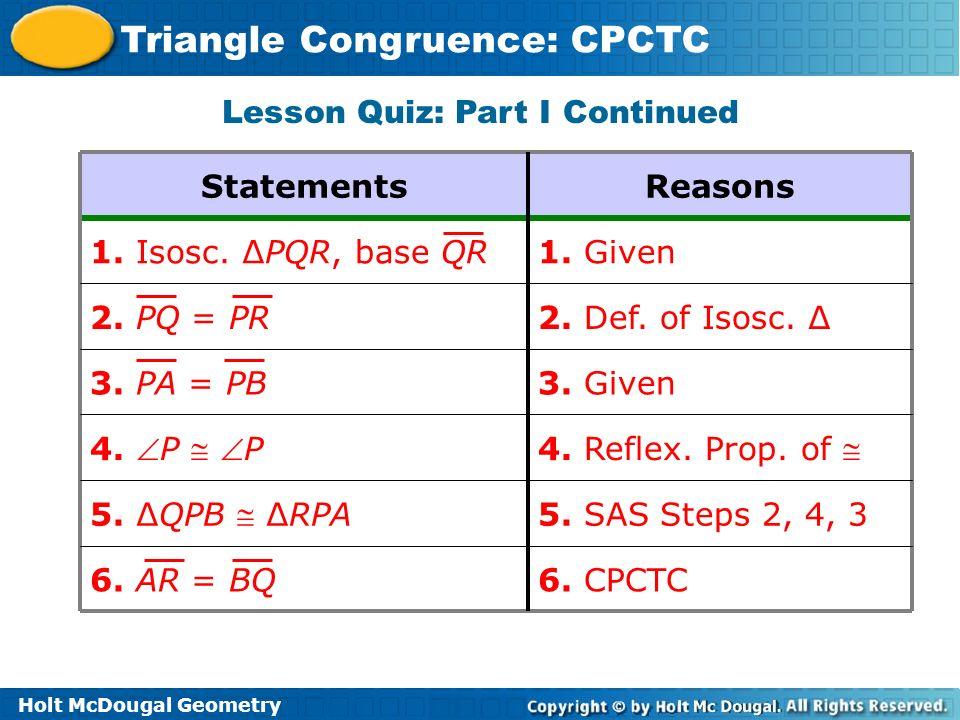 Holt McDougal Geometry Triangle Congruence: CPCTC 4. Reflex. Prop. of 4. P P 5. SAS Steps 2, 4, 3 5. QPB RPA 6. CPCTC6. AR = BQ 3. Given3. PA = PB 2.