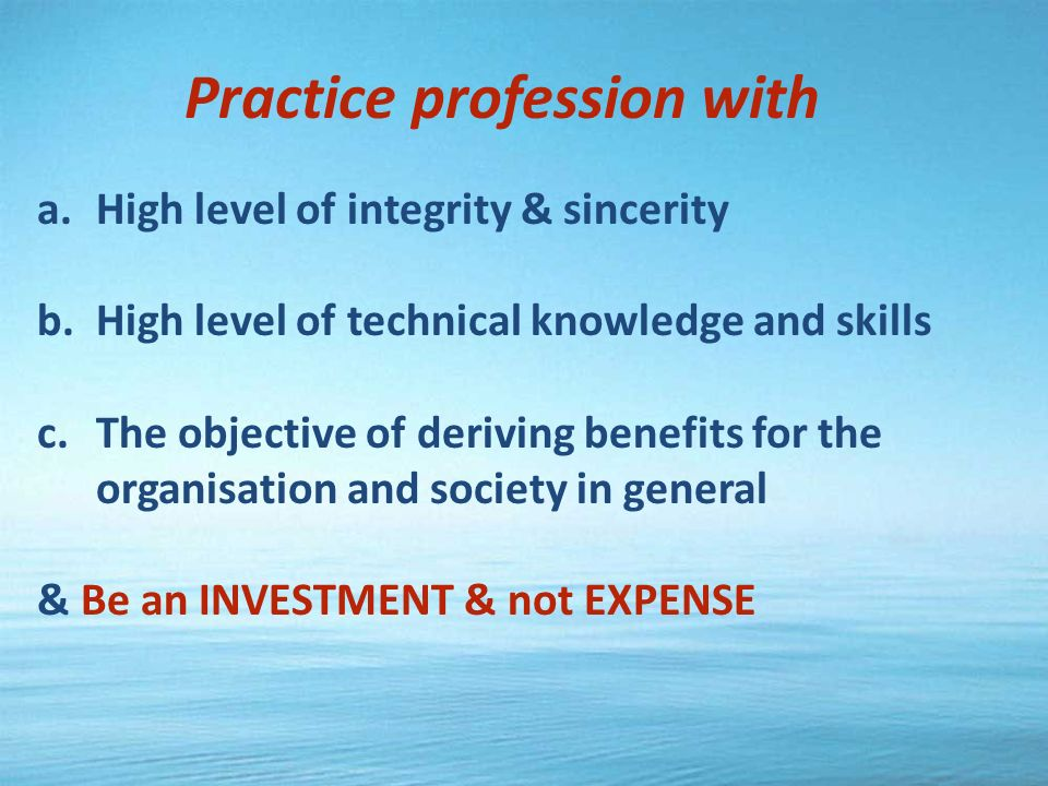 Practice profession with a.High level of integrity & sincerity b.High level of technical knowledge and skills c.The objective of deriving benefits for the organisation and society in general & Be an INVESTMENT & not EXPENSE
