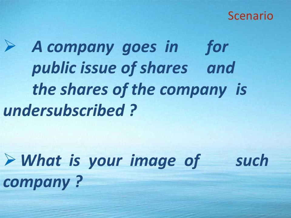 A company goes in for public issue of shares and the shares of the company is undersubscribed .