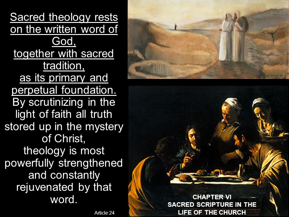 CHAPTER VI SACRED SCRIPTURE IN THE LIFE OF THE CHURCH Sacred theology rests on the written word of God, together with sacred tradition, as its primary