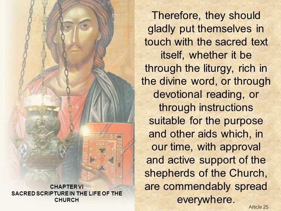 CHAPTER VI SACRED SCRIPTURE IN THE LIFE OF THE CHURCH Therefore, they should gladly put themselves in touch with the sacred text itself, whether it be