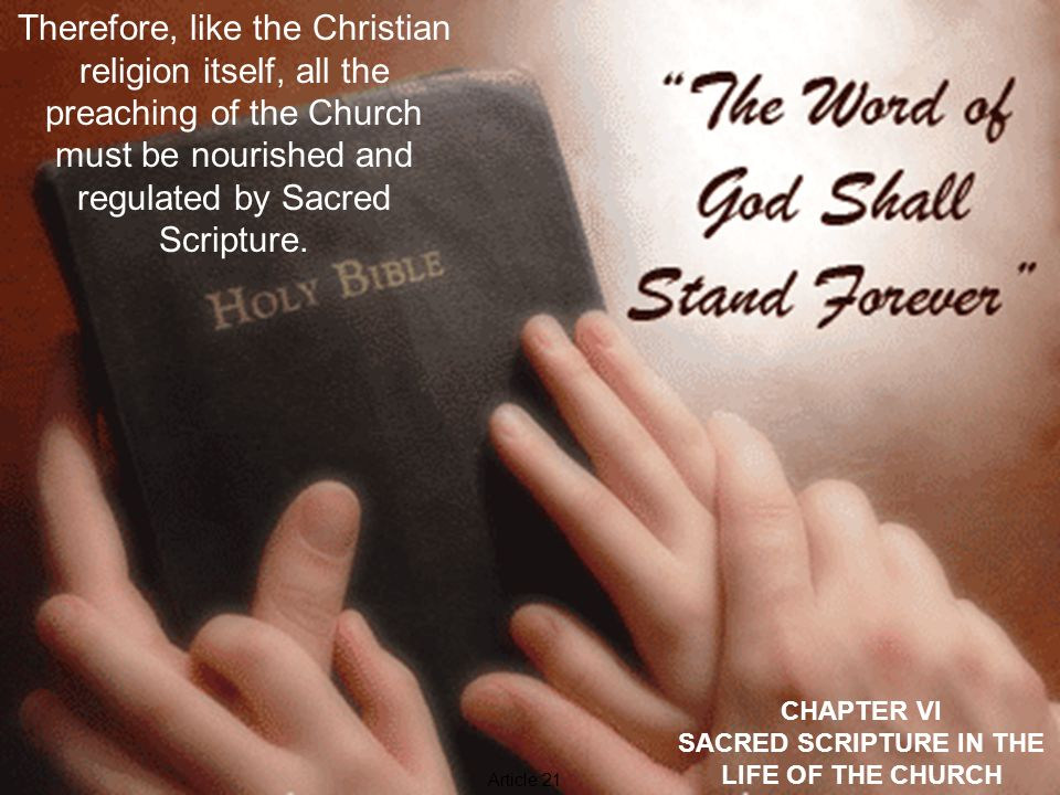 CHAPTER VI SACRED SCRIPTURE IN THE LIFE OF THE CHURCH By the same word of Scripture the ministry of the word also, that is, pastoral preaching, catechetics and all Christian instruction, in which the liturgical homily must hold the foremost place, is nourished in a healthy way and flourishes in a holy way.