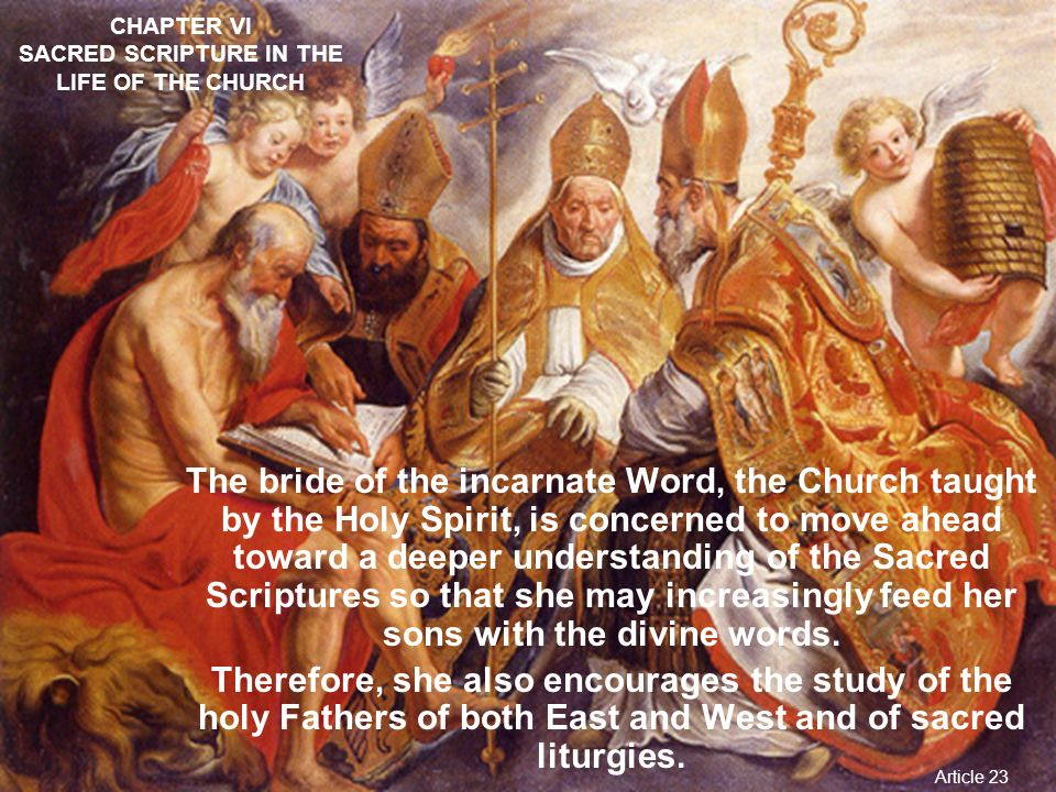 CHAPTER VI SACRED SCRIPTURE IN THE LIFE OF THE CHURCH And let them remember that prayer should accompany the reading of Sacred Scripture, so that God and man may talk together; for we speak to Him when we pray; we hear Him when we read the divine saying. (St.