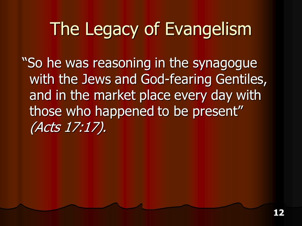 12 The Legacy of Evangelism So he was reasoning in the synagogue with the Jews and God-fearing Gentiles, and in the market place every day with those who happened to be present (Acts 17:17).