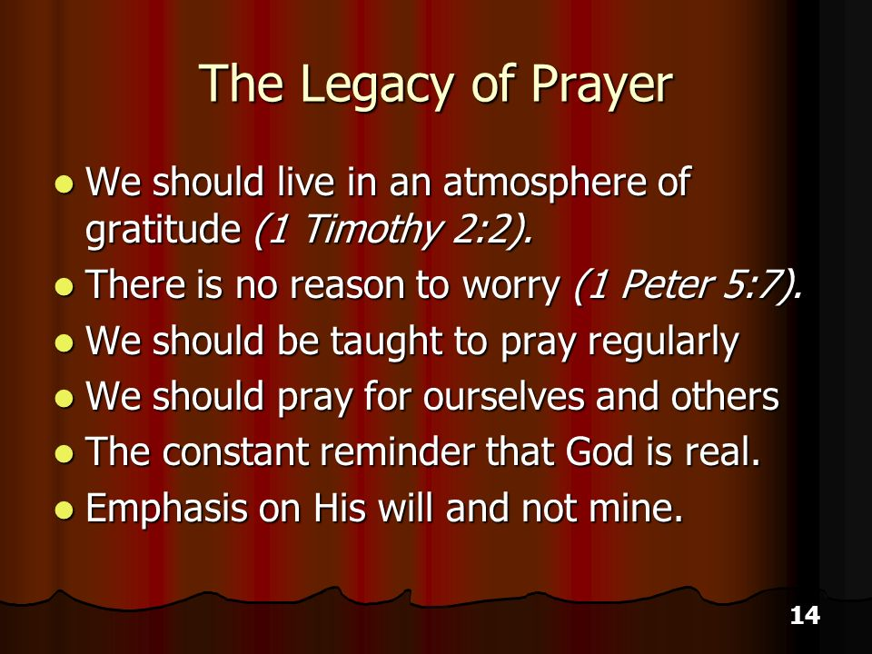 14 The Legacy of Prayer We should live in an atmosphere of gratitude (1 Timothy 2:2).
