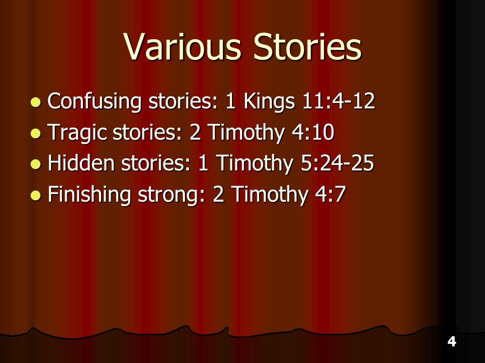 4 Various Stories Confusing stories: 1 Kings 11:4-12 Confusing stories: 1 Kings 11:4-12 Tragic stories: 2 Timothy 4:10 Tragic stories: 2 Timothy 4:10 Hidden stories: 1 Timothy 5:24-25 Hidden stories: 1 Timothy 5:24-25 Finishing strong: 2 Timothy 4:7 Finishing strong: 2 Timothy 4:7