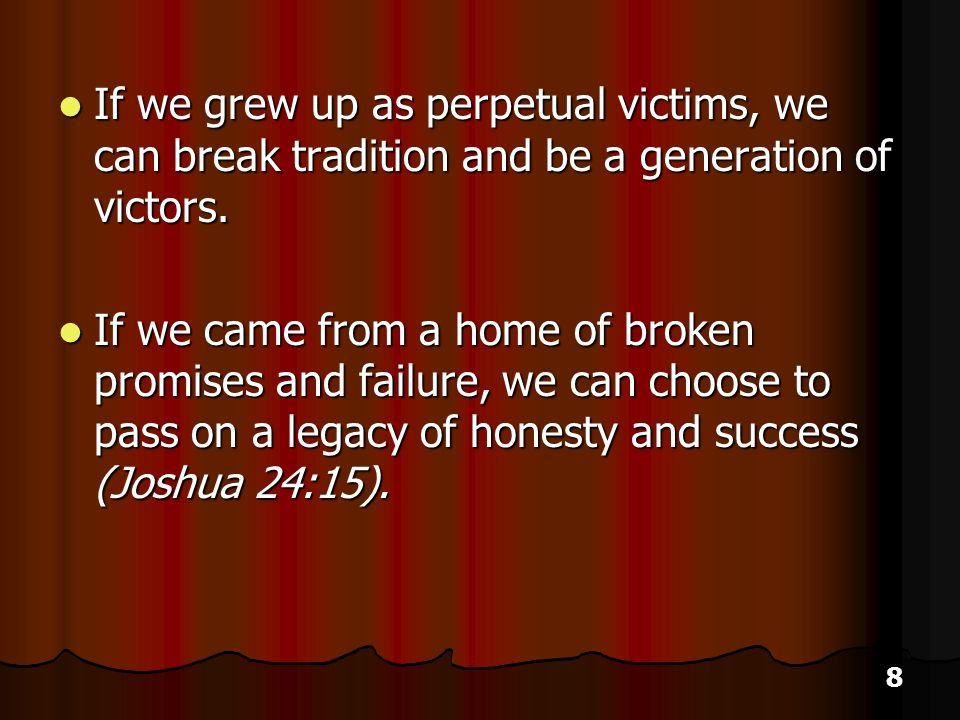 8 If we grew up as perpetual victims, we can break tradition and be a generation of victors.