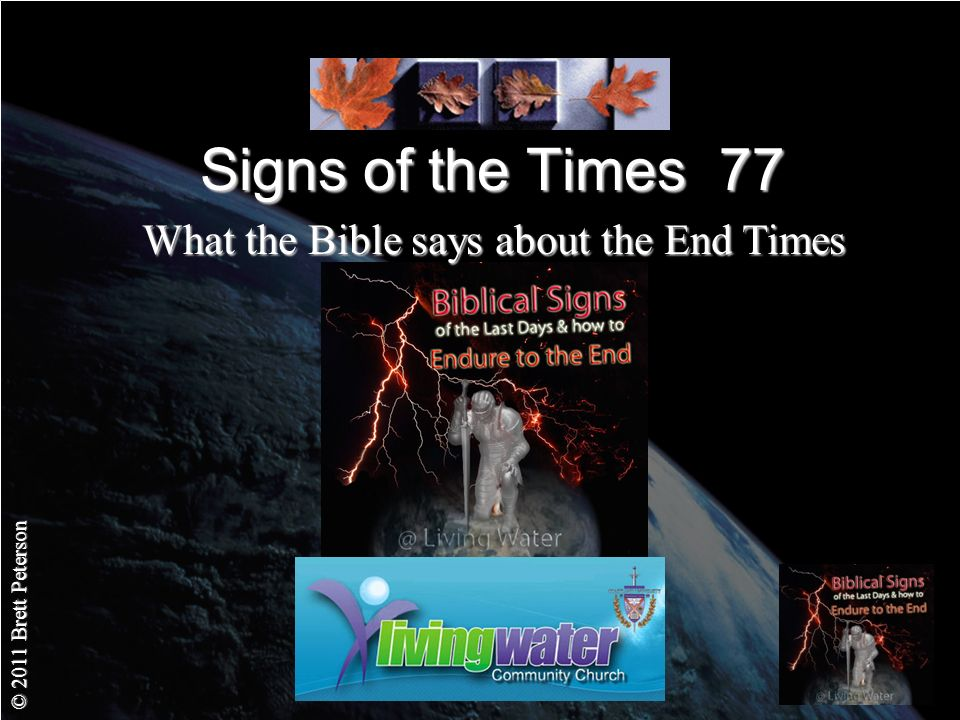 © 2011 Brett Peterson Signs of the Times 77 What the Bible says about the End Times