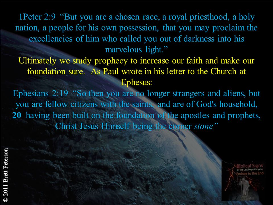 © 2011 Brett Peterson Ephesians 2:19 So then you are no longer strangers and aliens, but you are fellow citizens with the saints, and are of God s household, 20 having been built on the foundation of the apostles and prophets, Christ Jesus Himself being the corner stone 1Peter 2:9 But you are a chosen race, a royal priesthood, a holy nation, a people for his own possession, that you may proclaim the excellencies of him who called you out of darkness into his marvelous light.