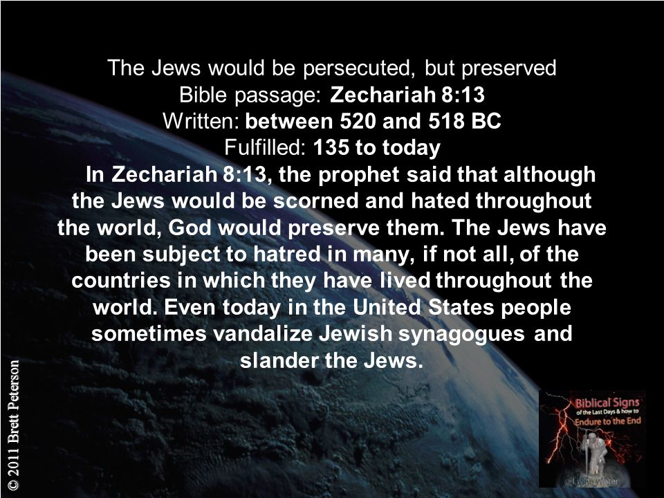 © 2011 Brett Peterson The Jews would be persecuted, but preserved Bible passage: Zechariah 8:13 Written: between 520 and 518 BC Fulfilled: 135 to today In Zechariah 8:13, the prophet said that although the Jews would be scorned and hated throughout the world, God would preserve them.