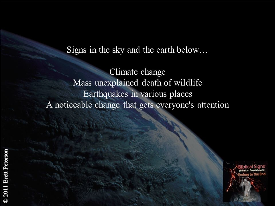 © 2011 Brett Peterson Signs in the sky and the earth below… Climate change Mass unexplained death of wildlife Earthquakes in various places A noticeable change that gets everyone s attention