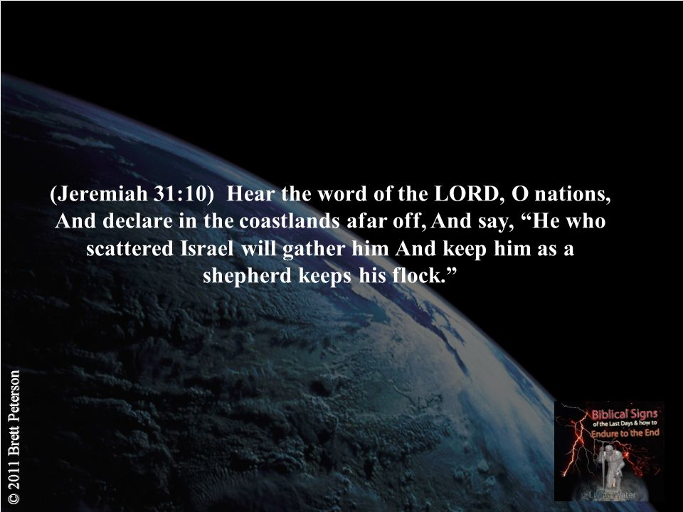 © 2011 Brett Peterson (Jeremiah 31:10) Hear the word of the LORD, O nations, And declare in the coastlands afar off, And say, He who scattered Israel will gather him And keep him as a shepherd keeps his flock.