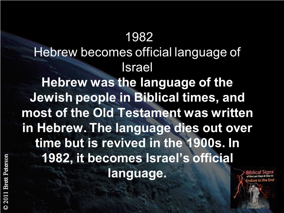 © 2011 Brett Peterson 1982 Hebrew becomes official language of Israel Hebrew was the language of the Jewish people in Biblical times, and most of the Old Testament was written in Hebrew.