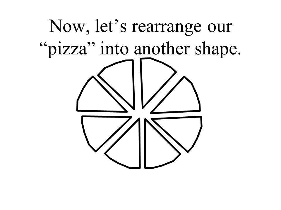 Now, lets rearrange our pizza into another shape.