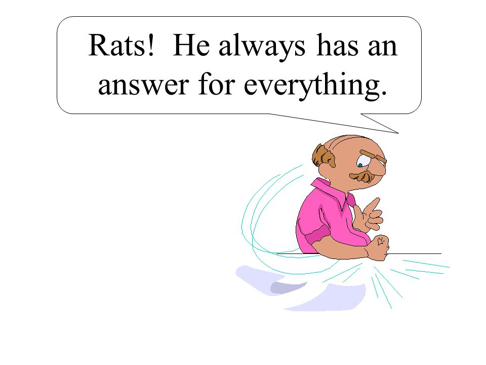 Rats! He always has an answer for everything.