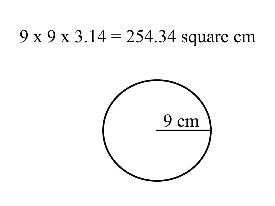 9 x 9 x 3.14 = 254.34 square cm 9 cm
