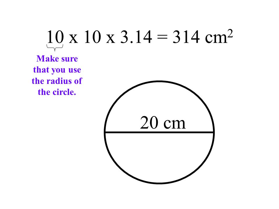 10 x 10 x 3.14 = 314 cm 2 20 cm Make sure that you use the radius of the circle.