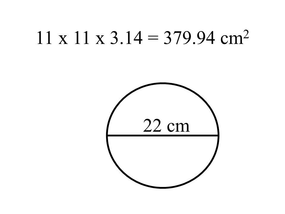 11 x 11 x 3.14 = 379.94 cm 2 22 cm