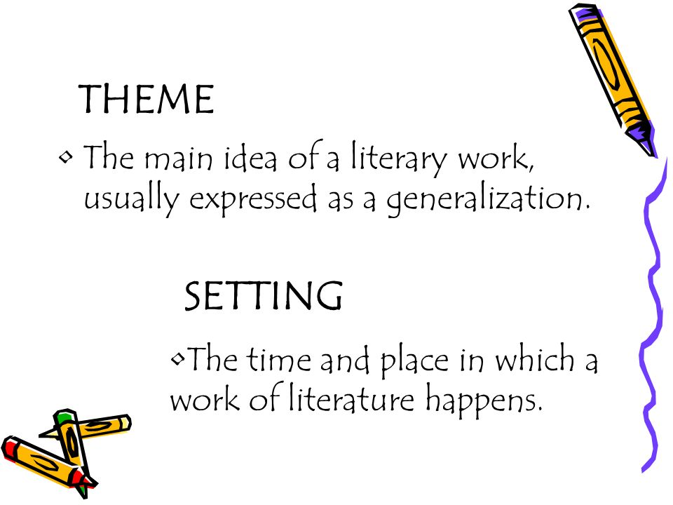 THEME The main idea of a literary work, usually expressed as a generalization. SETTING The time and place in which a work of literature happens.