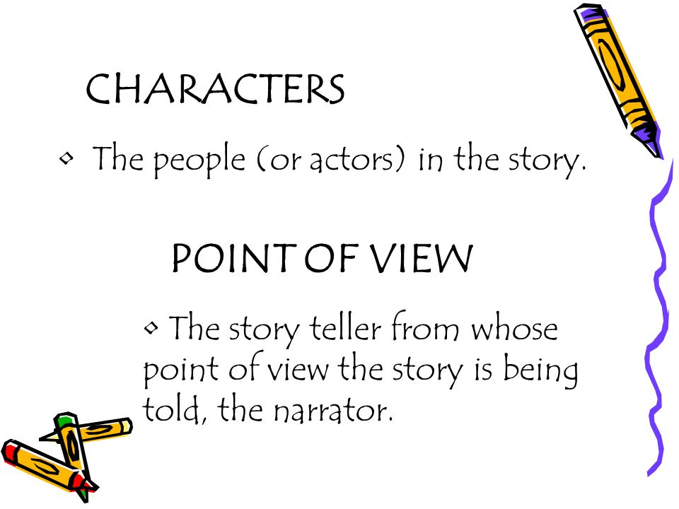 CHARACTERS The people (or actors) in the story. POINT OF VIEW The story teller from whose point of view the story is being told, the narrator.