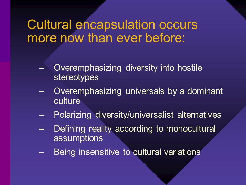 Cultural encapsulation occurs more now than ever before: –Overemphasizing diversity into hostile stereotypes –Overemphasizing universals by a dominant