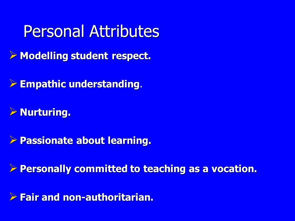 Personal Attributes Personal Attributes Modelling student respect. Modelling student respect. Empathic understanding. Empathic understanding. Nurturin
