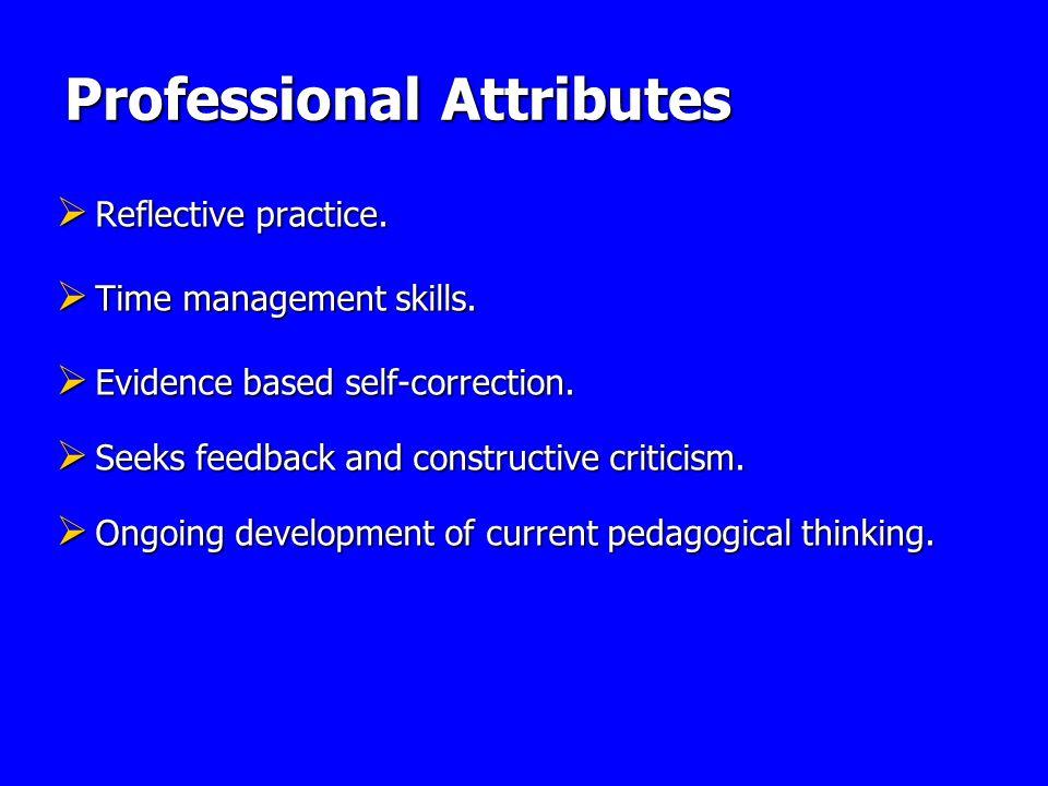 Professional Attributes Reflective practice. Reflective practice. Time management skills. Time management skills. Evidence based self-correction. Evid