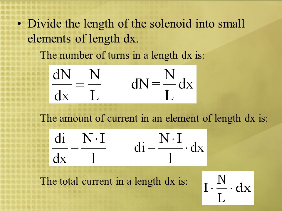 Divide the length of the solenoid into small elements of length dx. –The number of turns in a length dx is: –The amount of current in an element of le
