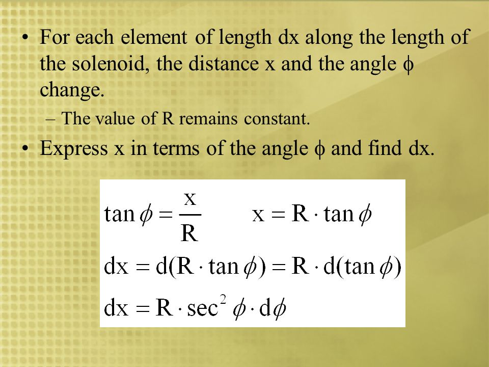 For each element of length dx along the length of the solenoid, the distance x and the angle change. –The value of R remains constant. Express x in te