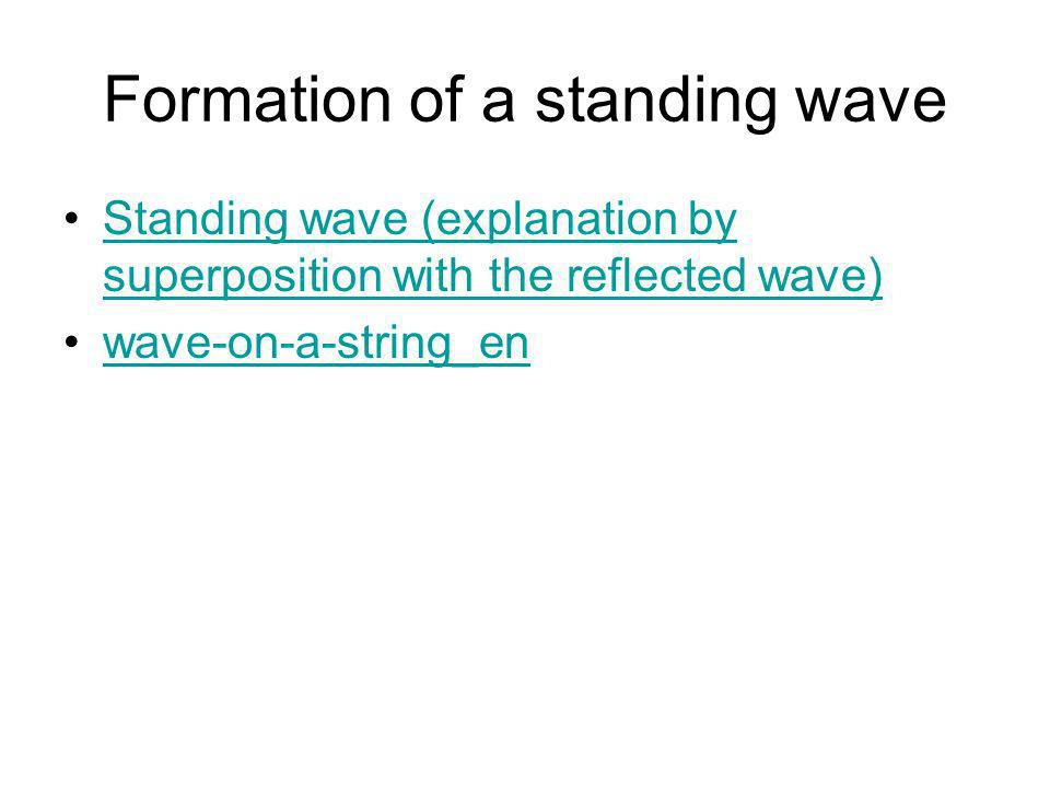 Formation of a standing (stationary wave) Two waves of same speed and wavelength and equal or almost equal amplitudes travelling in opposite directions superimpose and interfere A standing wave is produced with nodes at points of destructive interference and antinodes at points of constructive interference