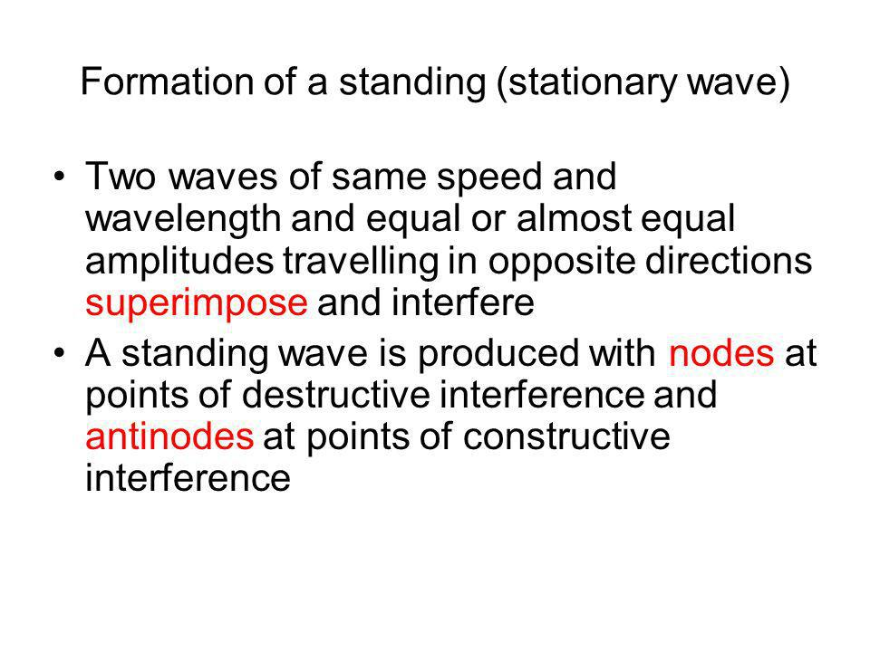 Formation of a standing (stationary wave) Two waves of same speed and wavelength and equal or almost equal amplitudes travelling in opposite direction
