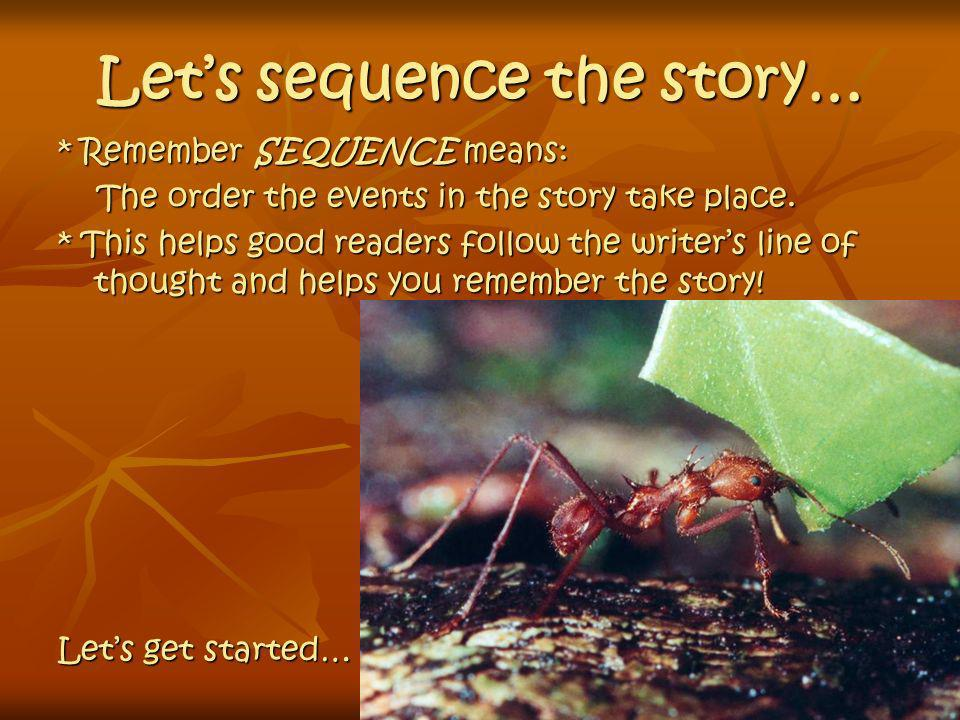 Lets sequence the story… * Remember SEQUENCE means: The order the events in the story take place. The order the events in the story take place. * This