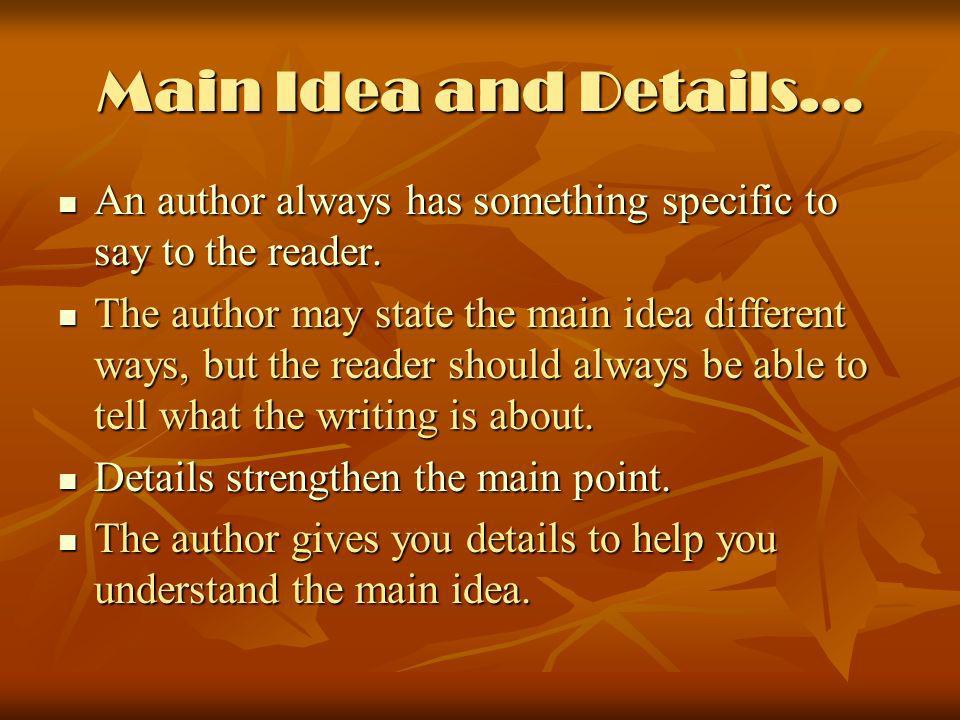 Main Idea and Details… An author always has something specific to say to the reader. An author always has something specific to say to the reader. The