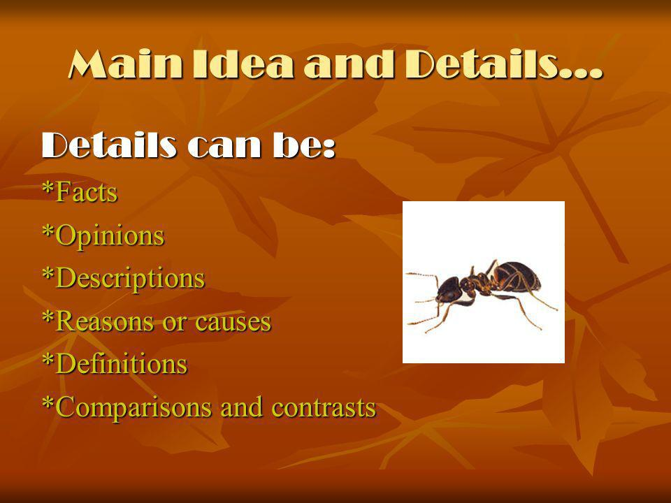 Main Idea and Details… Details can be: *Facts*Opinions*Descriptions *Reasons or causes *Definitions *Comparisons and contrasts
