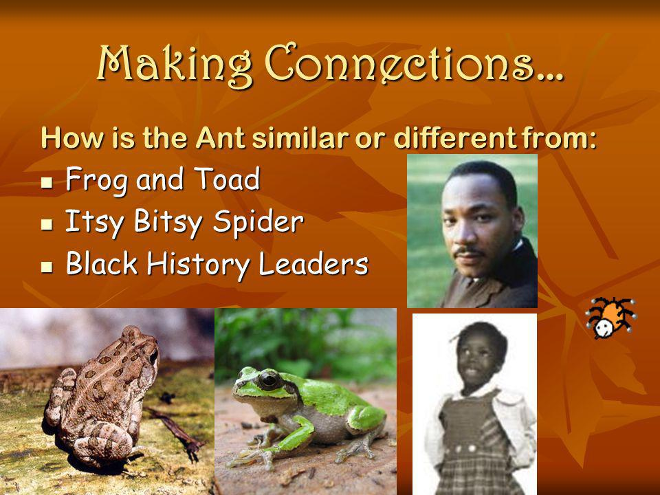 Making Connections… How is the Ant similar or different from: Frog and Toad Frog and Toad Itsy Bitsy Spider Itsy Bitsy Spider Black History Leaders Bl