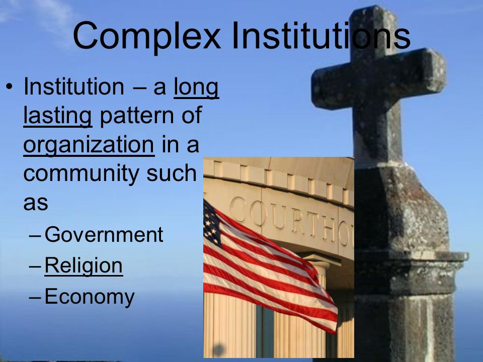 Complex Institutions Institution – a long lasting pattern of organization in a community such as –Government –Religion –Economy
