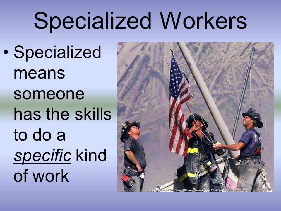 Specialized Workers Specialized means someone has the skills to do a specific kind of work