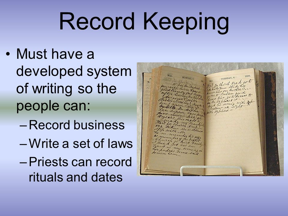 Record Keeping Must have a developed system of writing so the people can: –Record business –Write a set of laws –Priests can record rituals and dates