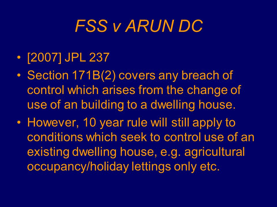 FSS v ARUN DC [2007] JPL 237 Section 171B(2) covers any breach of control which arises from the change of use of an building to a dwelling house. Howe