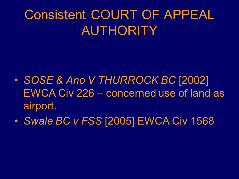 Consistent COURT OF APPEAL AUTHORITY SOSE & Ano V THURROCK BC [2002] EWCA Civ 226 – concerned use of land as airport. Swale BC v FSS [2005] EWCA Civ 1