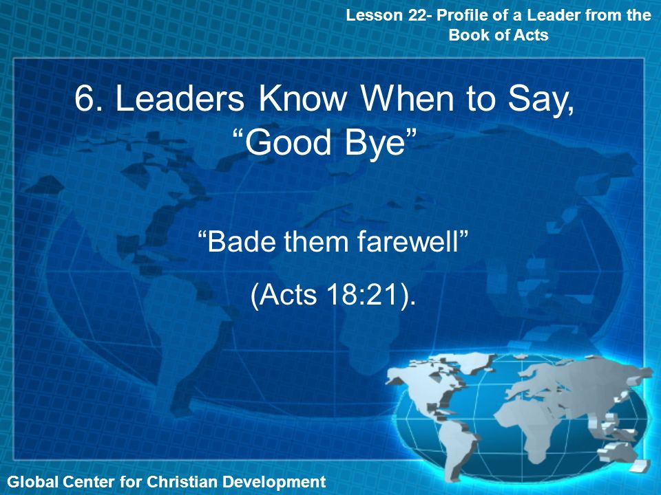 Global Center for Christian Development Lesson 22- Profile of a Leader from the Book of Acts 6. Leaders Know When to Say, Good Bye Bade them farewell