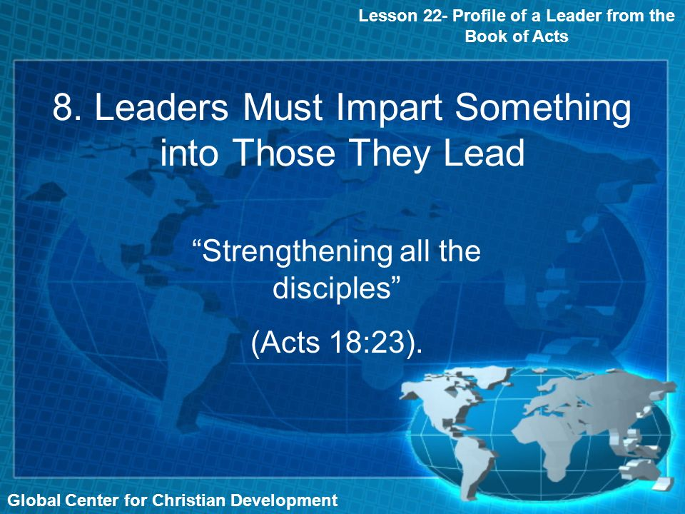 Global Center for Christian Development Lesson 22- Profile of a Leader from the Book of Acts 8. Leaders Must Impart Something into Those They Lead Str