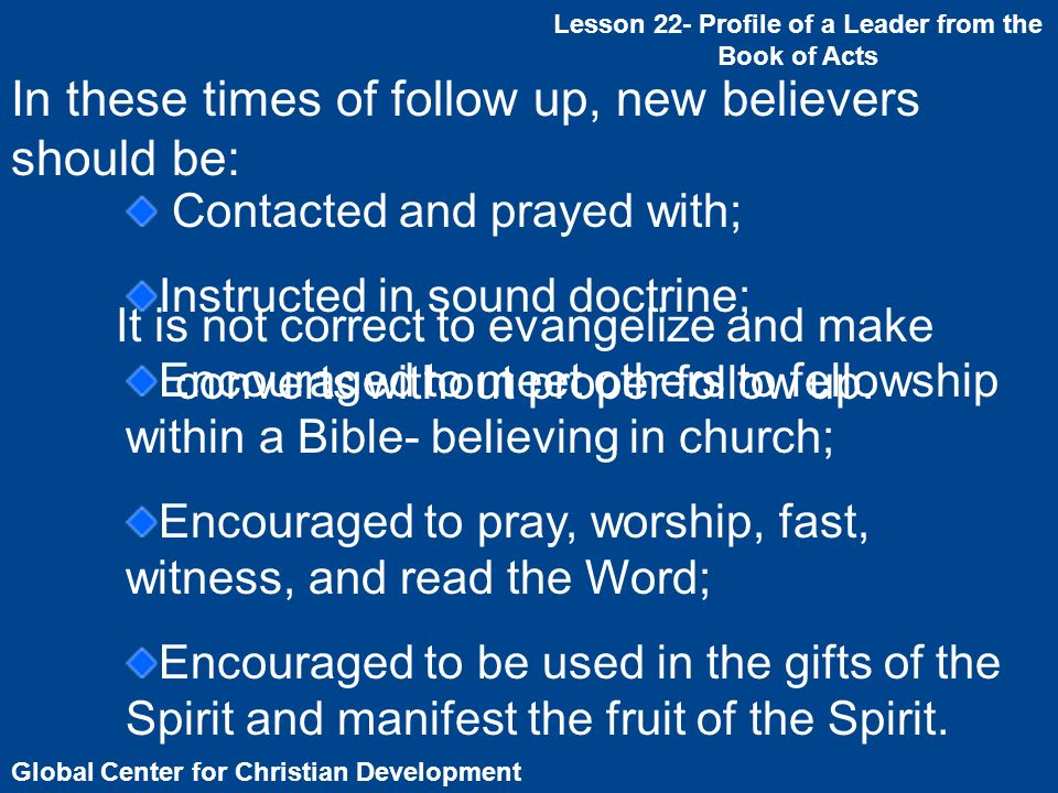 Global Center for Christian Development Lesson 22- Profile of a Leader from the Book of Acts It is not correct to evangelize and make converts without