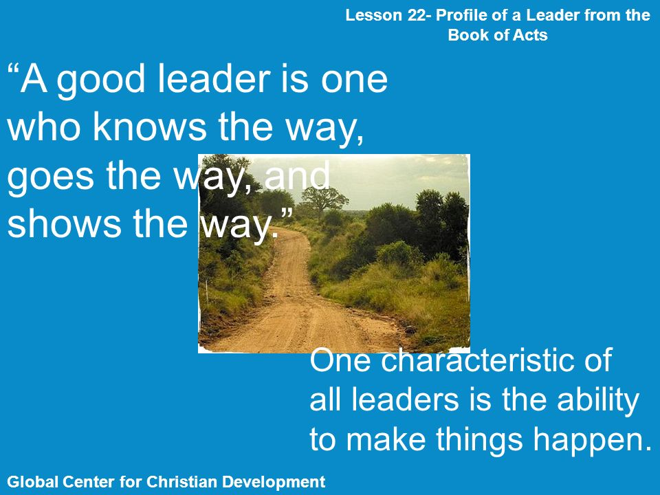 Global Center for Christian Development Lesson 22- Profile of a Leader from the Book of Acts A good leader is one who knows the way, goes the way, and