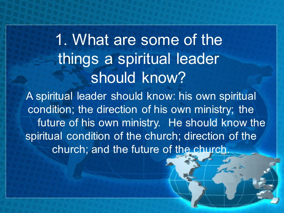 1. What are some of the things a spiritual leader should know? A spiritual leader should know: his own spiritual condition; the direction of his own m
